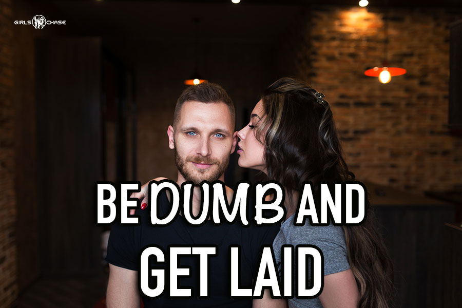 be dumb and get laid
