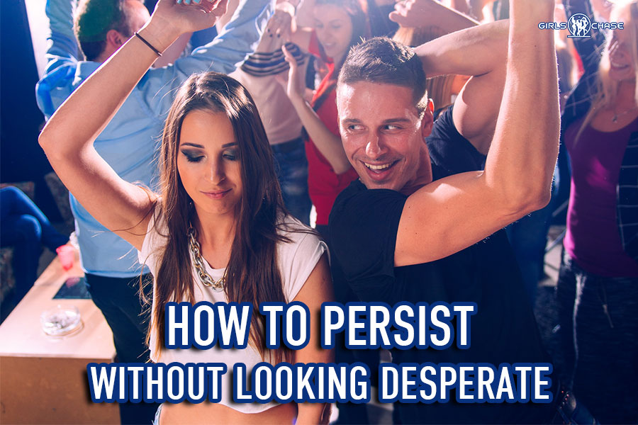 be persistent with girls without looking desperate