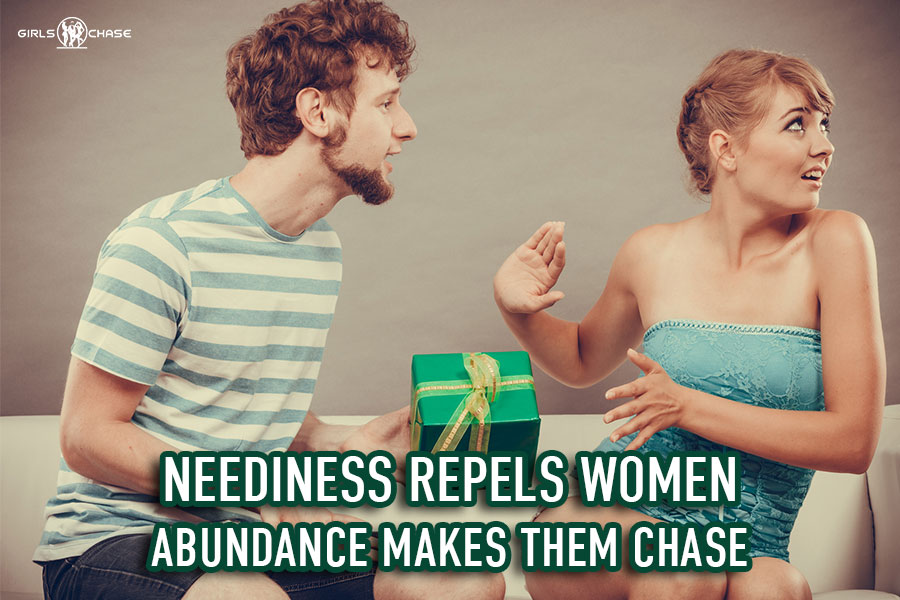 neediness repulses women - abundance makes them chase